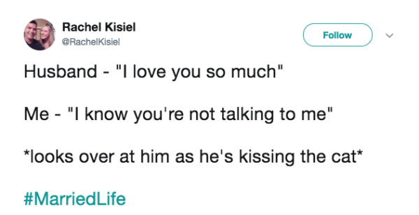 "Text - Rachel Kisiel Follow @RachelKisiel Husband ""I love you so much"" Me - ""I know you're not talking to me"" ""looks over at him as he's kissing the cat #MarriedLife"