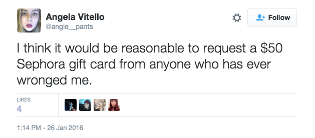 Text - Angela Vitello @angie_pants Follow I think it would be reasonable to request a $50 Sephora gift card from anyone who has ever wronged me. LIKES 4 1:14 PM 26 Jan 2016