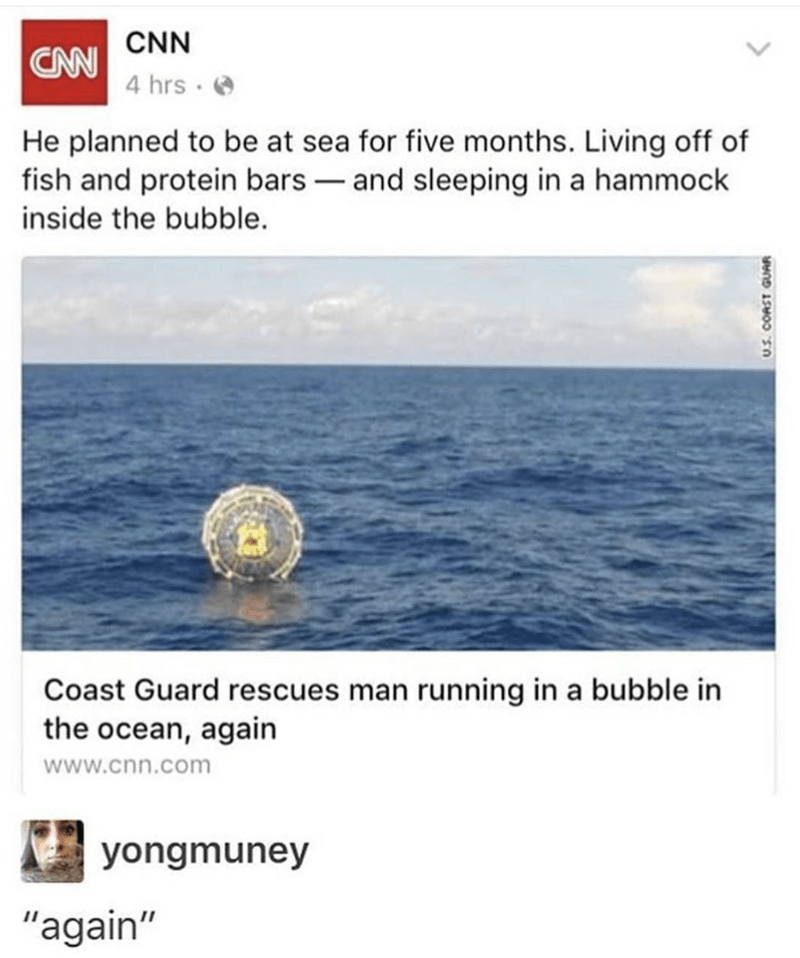 "Text - CW CNN 4 hrs He planned to be at sea for five months. Living off of fish and protein bars and sleeping in a hammock inside the bubble. Coast Guard rescues man running in a bubble in the ocean, again www.cnn.com yongmuney ""again"" www"