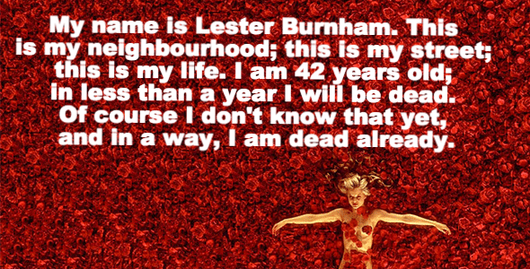Text - My name is Lester Burnham. This is my neighbourhood; this is my street; this is my life. I am 42 years old; in less than a year I will be dead. Of course I don't know that yet, and in a way, I am dead already.