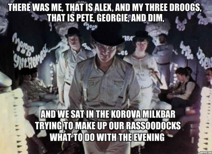 Photo caption - THERE WAS ME, THAT IS ALEX, AND MY THREE DROOGS THAT IS PETE, GEORGIE AND DIM, es AND WE SAT IN THE KOROVA MILKBAR TRYING TO MAKE UP OUR RASSOODOCKS WHAT TODO WITH THE EVENING ADOTEXT COM