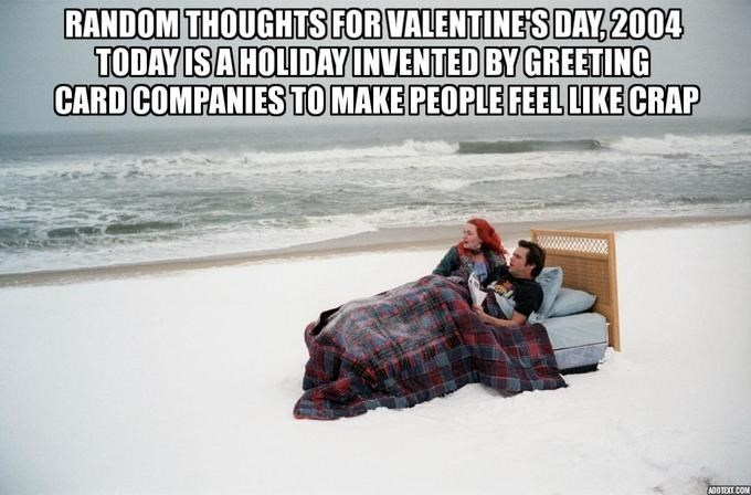 Text - RANDOM THOUGHTS FOR VALENTINE SDAY, 2004 TODAY ISA HOLIDAY INVENTED BY GREETING CARD COMPANIES TO MAKE PEOPLE FEEL LIKE CRAP
