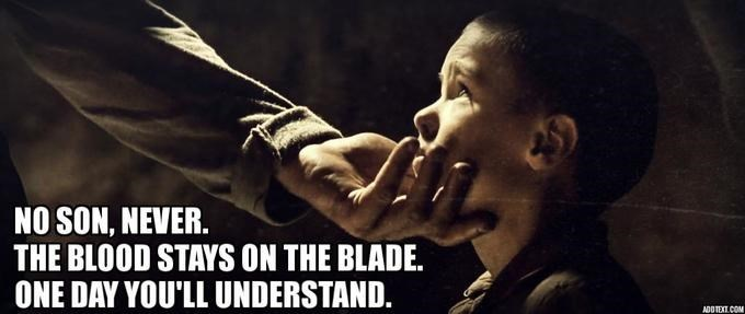 Photo caption - NO SON, NEVER. THE BLOOD STAYS ON THE BLADE. ONE DAY YOU'LL UNDERSTAND. ADOTEXT COM