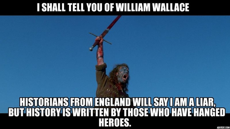 Internet meme - I SHALL TELL YOU OF WILLIAM WALLACE HISTORIANS FROM ENGLAND WILL SAY IAM A LIAR, BUT HISTORY IS WRITTEN BY THOSE WHO HAVE HANGED HEROES. ADDTEXT.COM