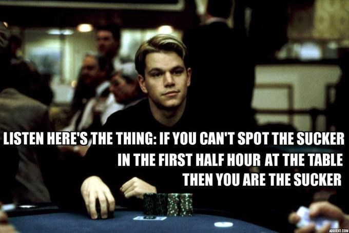 Poker - LISTEN HERE'S THE THING: IF YOU CAN'T SPOT THE SUCKER IN THE FIRST HALF HOUR AT THE TABLE THEN YOU ARE THE SUCKER