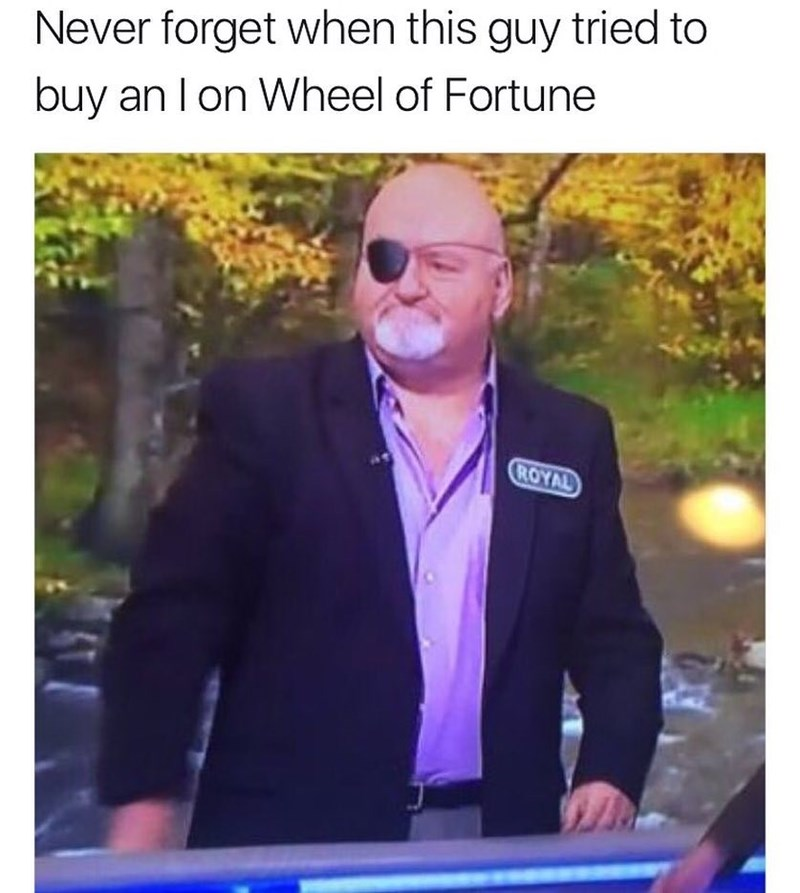 "Funny meme about man with an eye patch on the Wheel of Fortune, tries to buy an ""I"" - funny because i = eye."