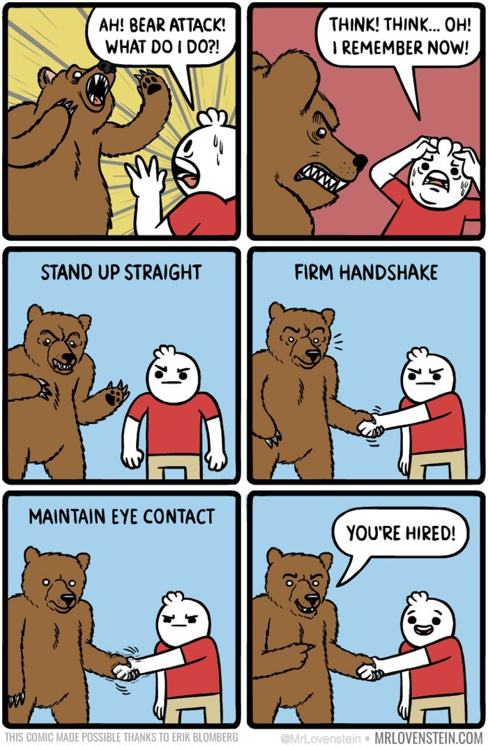 Cartoon - THINK! THINK... OH! AH! BEAR ATTACK! WHAT DO I DO?! IREMEMBER NOW! www FIRM HANDSHAKE STAND UP STRAIGHT MAINTAIN EYE CONTACT YOU'RE HIRED! @MrLovenstein MRLOVENSTEIN.COM THIS COMIC MADE POSSIBLE THANKS TO ERIK BLOMBERG