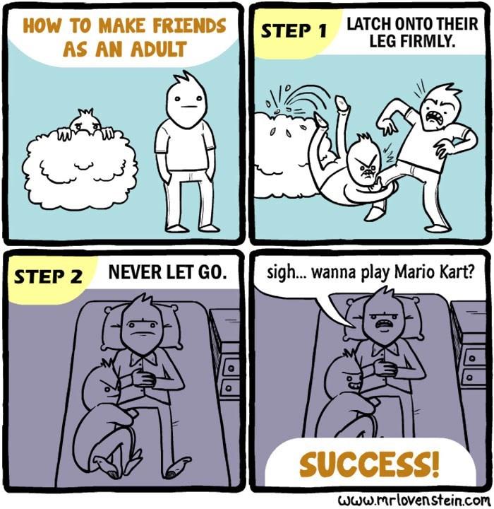 Cartoon - LATCH ONTO THEIR LEG FIRMLY. HOW TO MAKE FRIENDS STEP 1 AS AN ADULT NEVER LET GO sigh... wanna play Mario Kart? STEP 2 SUCCESS! www.mrlovenstein.com