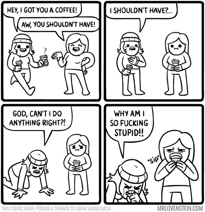 White - HEY, I GOT YOU A COFFEE! I SHOULDN'T HAVE?... AW, YOU SHOULDN'T HAVE! GOD, CAN'TI D0 ANYTHING RIGHT?! WHY AM I SO FUCKING STUPID! sip THIS COMIC MADE POSSIBLE THANKS TO ADAM LINGELBACH MRLOVENSTEIN.COM