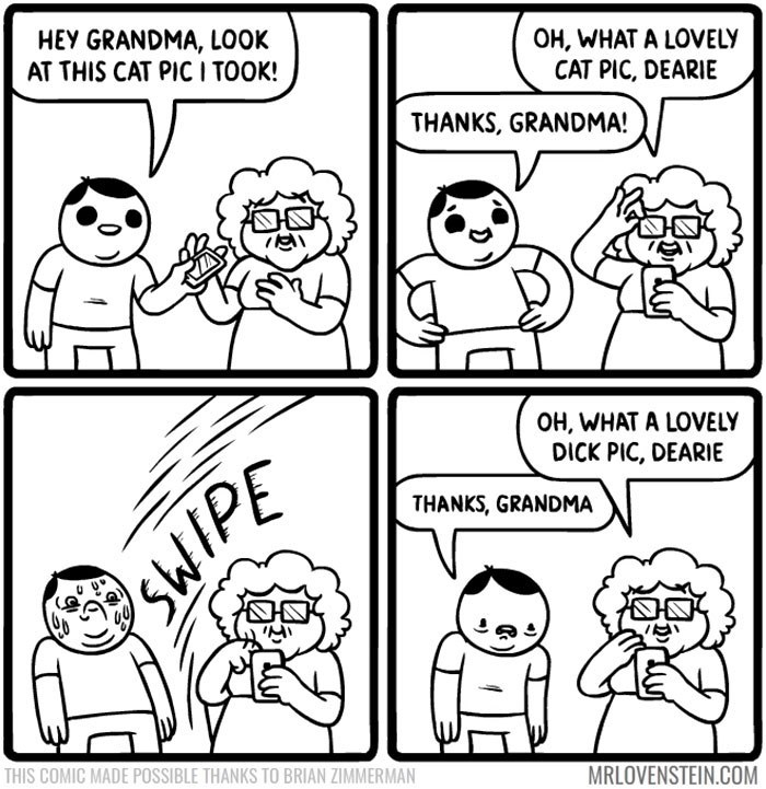 White - HEY GRANDMA, LOOK AT THIS CAT PIC I TOOK! OH, WHAT A LOVELY CAT PIC, DEARIE THANKS, GRANDMA! OH, WHAT A LOVELY DICK PIC, DEARIE THANKS, GRANDMA SWIPE THIS COMIC MADE POSSIBLE THANKS TO BRIAN ZIMMERMAN MRLOVENSTEIN.COM