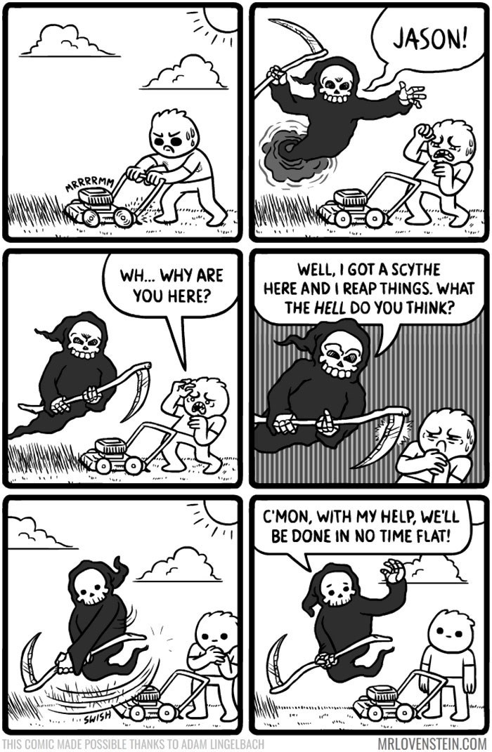 Comics - JASON! ARRRRMM .. WELL, I GOT A SCYTHE HERE AND I REAP THINGS. WHAT THE HELL DO YOU THINK? WH... WHY ARE YOU HERE? C'MON, WITH MY HELP, WE'LL BE DONE IN NO TIME FLAT! .....SWISH MRLOVENSTEIN.COM THIS COMIC MADE POSSIBLE THANKS TO ADAM LINGELBACH