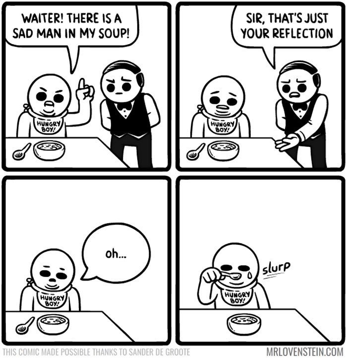 White - WAITER! THERE IS A SAD MAN IN MY SOUP! SIR, THAT'S JUST YOUR REFLECTION HUNGRY BOY! HUNGRY BOY! oh... slurp HUNGRY 6ΟΥΡ HUNGRY BOY! MRLOVENSTEIN.COM THIS COMIC MADE POSSIBLE THANKS TO SANDER DE GROOTE