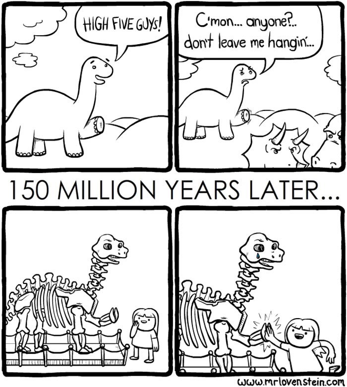 White - C'mon.. anyone.. dont leave me hangin HIGH FIVE GUYS! 150 MILLION YEARS LATER... www.mrlovenstein.com
