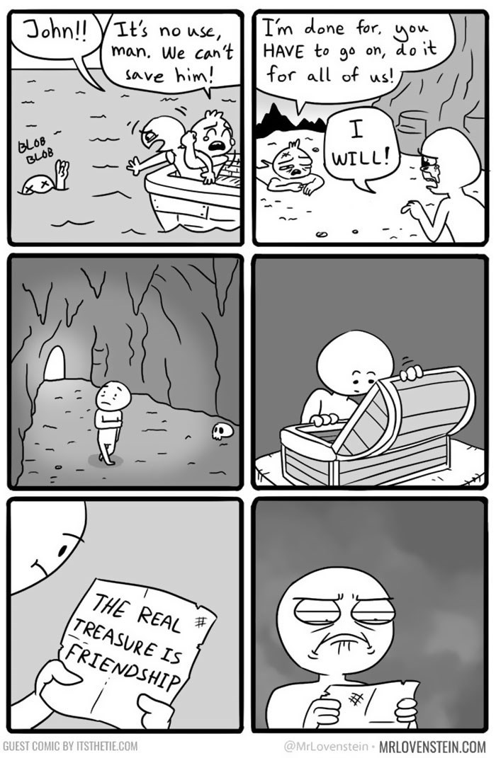 Comics - I'm done for. yow HAVE to go on, do it for all of us! John!! YIt's no use, man. We can't save him! I BLOB BLOB WILL! THE REAL TREASURE IS FRIENDSHIP/ @MrLovenstein MRLOVENSTEIN.COM GUEST COMIC BY ITSTHETIE.COM
