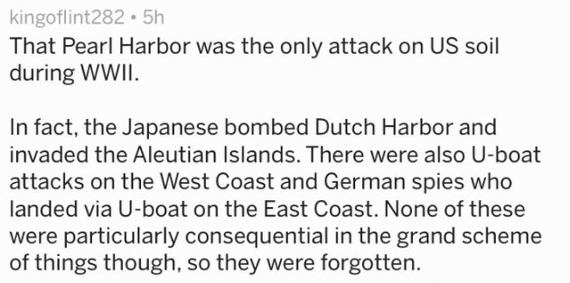 Text That Pearl Harbor was the only attack on US soil during WWII In fact, the Japanese bombed Dutch Harbor and invaded the Aleutian Islands. There were also U-boat attacks on the West Coast and German spies who landed via U-boat on the East Coast. None of these were particularly consequential in the grand scheme of things though, so they were forgotten.