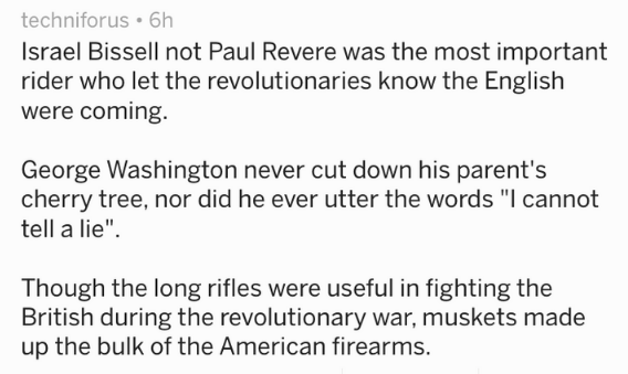 """Text Israel Bissell not Paul Revere was the most important rider who let the revolutionaries know the English were coming. George Washington never cut down his parent's cherry tree, nor did he ever utter the words """"I cannot tell a lie"""" Though the long rifles were useful in fighting the British during the revolutionary war, muskets made up the bulk of the American firearms."""