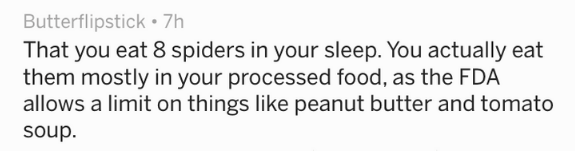Text - That you eat 8 spiders in your sleep. You actually eat them mostly in your processed food, as the FDA allows a limit on things like peanut butter and tomato soup