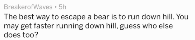 Text - The best way to escape a bear is to run down hill. You may get faster running down hill, guess who else does too?