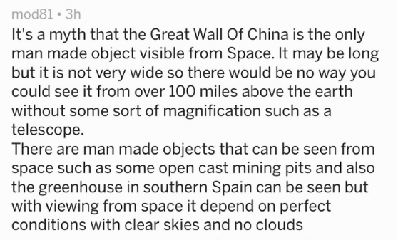 Text - It's a myth that the Great Wall Of China is the only man made object visible from Space. It may be long but it is not very wide so there would be no way you could see it from over 100 miles above the earth without some sort of magnification such as a telescope There are man made objects that can be seen from space such as some open cast mining pits and also the greenhouse in southern Spain can be seen but with viewing from space it depend on perfect conditions with clear skies an