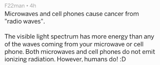 """Text Microwaves and cell phones cause cancer from """"radio waves"""" The visible light spectrum has more energy than any of the waves coming from your microwave or cell phone. Both microwaves and cell phones do not emit ionizing radiation. However, humans do! :D"""