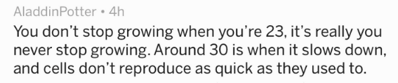 Text You don't stop growing when you're 23, it's really you never stop growing. Around 30 is when it slows down, and cells don't reproduce as quick as they used to.