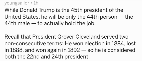 Text -While Donald Trump is the 45th president of the United States, he will be only the 44th person - the 44th male to actually hold the job. Recall that President Grover Cleveland served two non-consecutive terms: He won election in 1884, lost in 1888, and won again in 1892 -so he is considered both the 22nd and 24th president