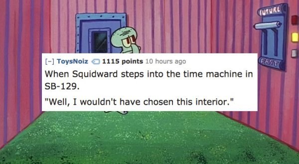 """Cartoon - EUTURE PAST [-] ToysNoiz1115 points 10 hours ago When Squidward steps into the time machine in SB-129 """"Well, I wouldn't have chosen this interior."""""""