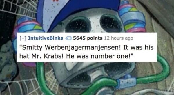 "Tire - [] IntuitiveBinks 5645 points 12 hours ago ""Smitty Werbenjagermanjensen! It was his hat Mr. Krabs! He was number one!"""
