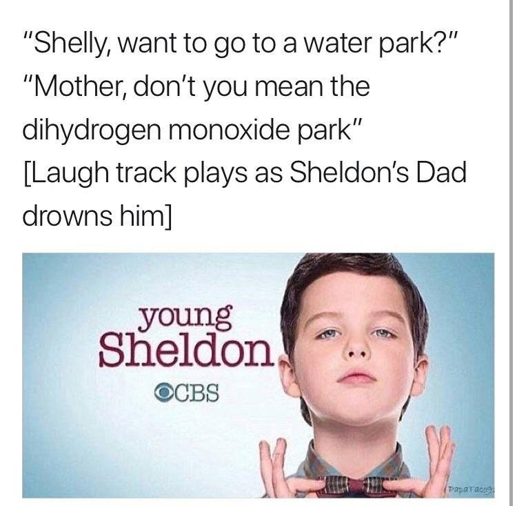 """Text - """"Shelly, want to go to a water park?"""" """"Mother, don't you mean the dihydrogen monoxide park"""" [Laugh track plays as Sheldon's Dad drowns him] young Sheldon, OCBS Paparacre"""