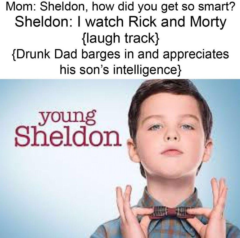 Text - Mom: Sheldon, how did you get so smart? Sheldon: I watch Rick and Morty laugh track) Drunk Dad barges in and appreciates his son's intelligence young Sheldon