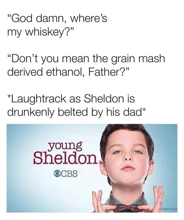"""Text - """"God damn, where's my whiskey?"""" """"Don't you mean the grain mash derived ethanol, Father?"""" *Laughtrack as Sheldon is drunkenly belted by his dad* young Sheldon, OCBS PapaTaco"""