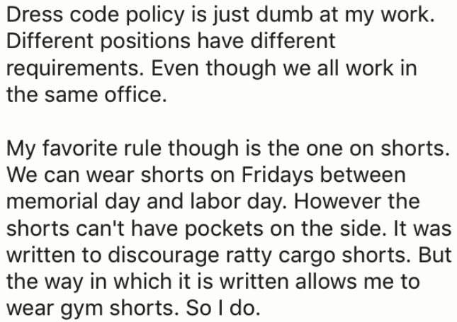 Text - Dress code policy is just dumb at my work. Different positions have different requirements. Even though we all work in the same office My favorite rule though is the one on shorts. We can wear shorts on Fridays between memorial day and labor day. However the shorts can't have pockets on the side. It was written to discourage ratty cargo shorts. But the way in which it is written allows me to wear gym shorts. So I do.