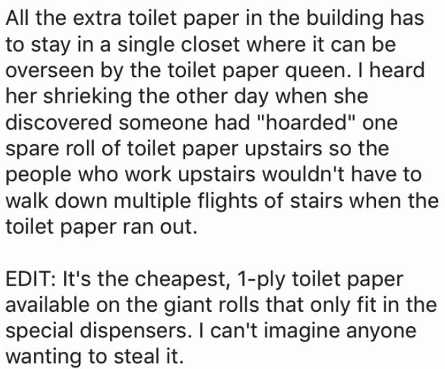 """Text - All the extra toilet paper in the building has to stay in a single closet where it can be overseen by the toilet paper queen. I heard her shrieking the other day when she discovered someone had """"hoarded"""" one spare roll of toilet paper upstairs so the people who work upstairs wouldn't have to walk down multiple flights of stairs when the toilet paper ran out. EDIT: It's the cheapest, 1-ply toilet paper available on the giant rolls that only fit in the special dispensers. I can't imagine an"""