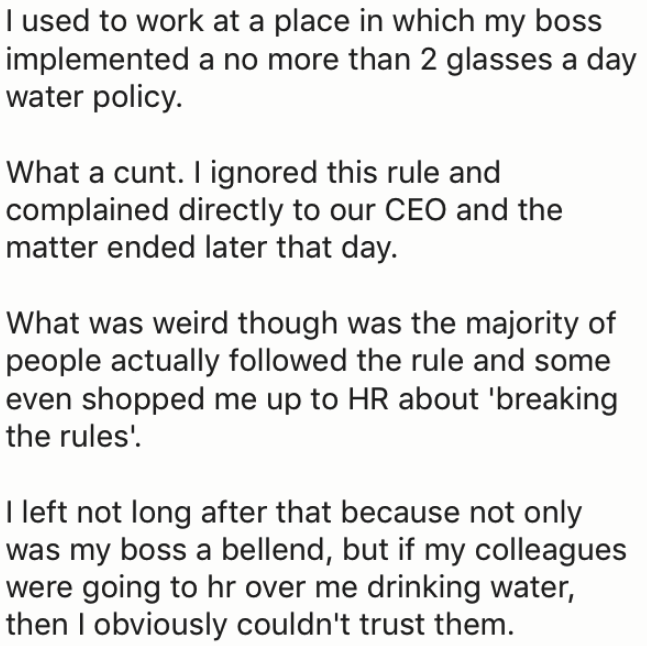 Text - T used to work at a place in which my boss implemented a no more than 2 glasses a day water policy. What a cunt. I ignored this rule and complained directly to our CEO and the matter ended later that day. What was weird though was the majority of people actually followed the rule and some even shopped me up to HR about 'breaking the rules' I left not long after that because not only was my boss a bellend, but if my colleagues were going to hr over me drinking water, then I obviously could