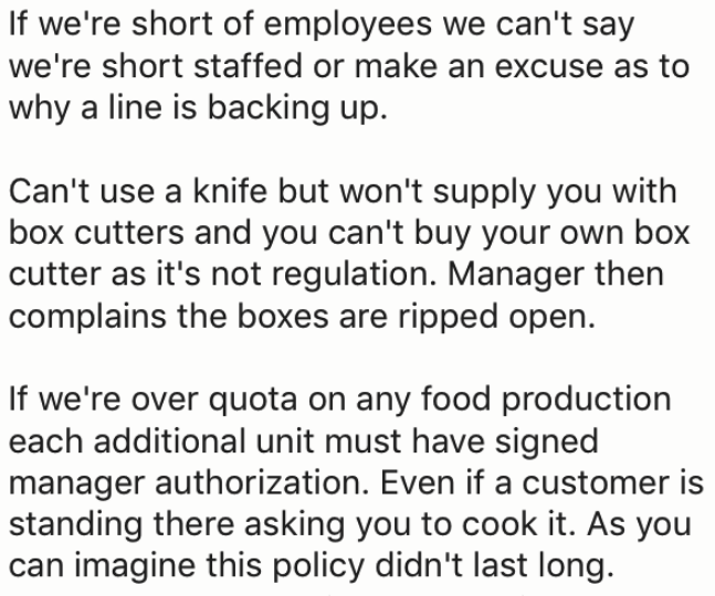 Text - If we're short of employees we can't say we're short staffed or make an excuse as to why a line is backing up Can't use a knife but won't supply you with box cutters and you can't buy your own box cutter as it's not regulation. Manager then complains the boxes are ripped open. If we're over quota on any food production each additional unit must have signed manager authorization. Even if a customer is standing there asking you to cook it. As you can imagine this policy didn't last long.
