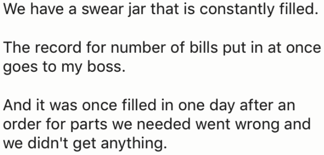 Text - We have a swear jar that is constantly filled. The record for number of bills put in at once goes to my boss. And it was once filled in one day after an order for parts we needed went wrong and we didn't get anything.