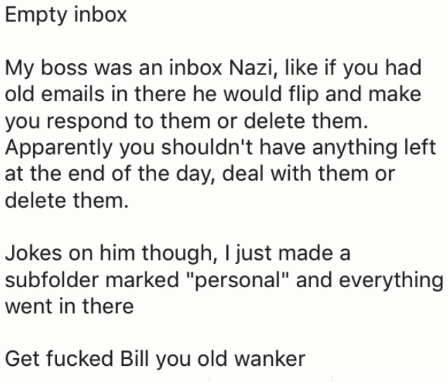 """Text - Empty inbox My boss was an inbox Nazi, like if you had old emails in there he would flip and make you respond to them or delete them. Apparently you shouldn't have anything left at the end of the day, deal with them or delete them. Jokes on him though, I just made a subfolder marked """"personal"""" and everything went in there Get fucked Bill you old wanker"""
