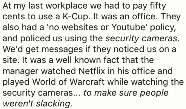 Text - At my last workplace we had to pay fifty cents to use a K-Cup. It was an office. They also had a 'no websites or Youtube' policy, and policed us using the security cameras. We'd get messages if they noticed us on a site. It was a well known fact that the manager watched Netflix in his office and played World of Warcraft while watching the security cameras... to make sure people weren't slacking.