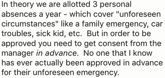 """Text - In theory we are allotted 3 personal absences a year - which cover """"unforeseen circumstances"""" like a family emergency, car troubles, sick kid, etc. But in order to be approved you need to get consent from the manager in advance. No one that I know has ever actually been approved in advance for their unforeseen emergency"""