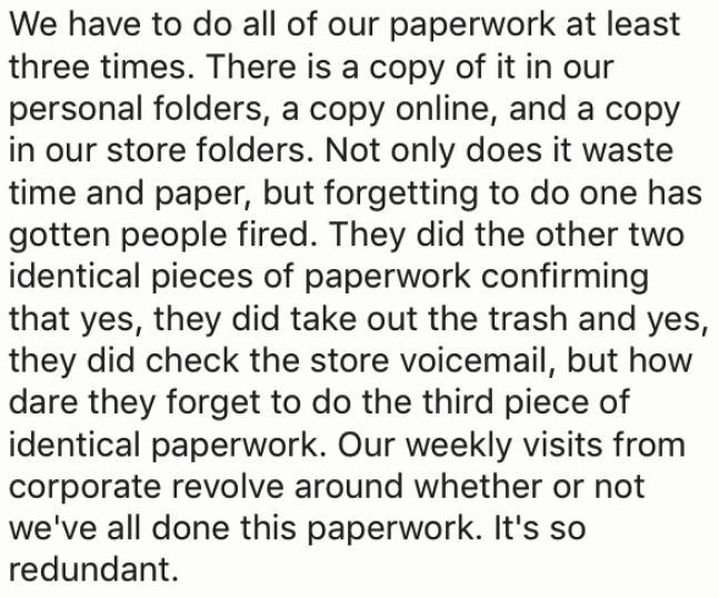 Text - We have to do all of our paperwork at least three times. There is a copy of it in our personal folders, a copy online, and a copy in our store folders. Not only does it waste time and paper, but forgetting to do one has gotten people fired. They did the other two identical pieces of paperwork confirming that yes, they did take out the trash and yes, they did check the store voicemail, but how dare they forget to do the third piece of identical paperwork. Our weekly visits from corporate r