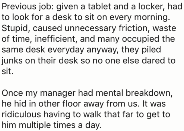 Text - Previous job: given a tablet and a locker, had to look for a desk to sit on every morning. Stupid, caused unnecessary friction, waste of time, inefficient, and many occupied the same desk everyday anyway, they piled junks on their desk so no one else dared to sit. Once my manager had mental breakdown, he hid in other floor away from us. It was ridiculous having to walk that far to get to him multiple times a day.