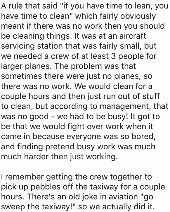 """Text - A rule that said """"if you have time to lean, you have time to clean"""" which fairly obviously meant if there was no work then you should be cleaning things. It was at an aircraft servicing station that was fairly small, but we needed a crew of at least 3 people for larger planes. The problem was that sometimes there were just no planes, so there was no work. We would clean for a couple hours and then just run out of stuff to clean, but according to management, that was no good we had to be b"""