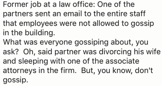 Text - Former job at a law office: One of the partners sent an email to the entire staff that employees were not allowed to gossip in the building. What was everyone gossiping about, you ask? Oh, said partner was divorcing his wife and sleeping with one of the associate attorneys in the firm. But, you know, don't gossip