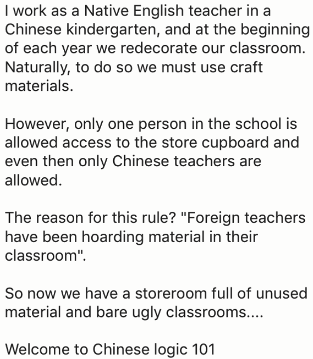 """Text - I work as a Native English teacher in a Chinese kindergarten, and at the beginning of each year we redecorate our classroom. Naturally, to do so we must use craft materials. However, only one person in the school is allowed access to the store cupboard and even then only Chinese teachers are allowed The reason for this rule? """"Foreign teachers have been hoarding material in their classroom"""" So now we have a storeroom full of unused material and bare ugly classrooms... Welcome to Chinese lo"""