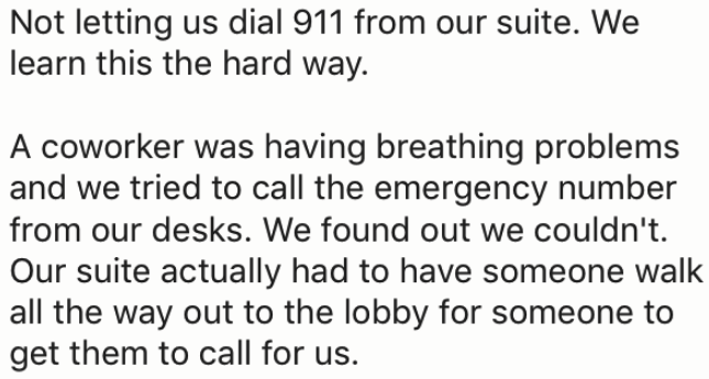 Text - Not letting us dial 911 from our suite. We learn this the hard way. A coworker was having breathing problems and we tried to call the emergency number from our desks. We found out we couldn't. Our suite actually had to have someone walk all the way out to the lobby for someone to get them to call for