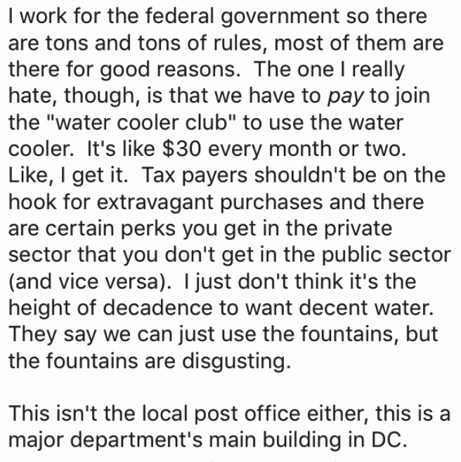 """Text - I work for the federal government so there are tons and tons of rules, most of them are there for good reasons. The one I really hate, though, is that we have to pay to join the """"water cooler club"""" to use the water cooler. It's like $30 every month or two. Like, I get it. Tax payers shouldn't be on the hook for extravagant purchases and there are certain perks you get in the private sector that you don't get in the public sector (and vice versa). I just don't think it's the height of deca"""
