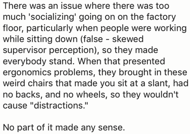 """Text - There was an issue where there was too much 'socializing' going on on the factory floor, particularly when people were working while sitting down (false skewed supervisor perception), so they made everybody stand. When that presented ergonomics problems, they brought in these weird chairs that made you sit at a slant, had no backs, and no wheels, so they wouldn't cause """"distractions."""" No part of it made any sense."""