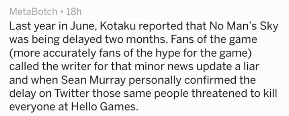 Text - MetaBotch 18h Last year in June, Kotaku reported that No Man's Sky was being delayed two months. Fans of the game (more accurately fans of the hype for the game) called the writer for that minor news update a liar and when Sean Murray personally confirmed the delay on Twitter those same people threatened to kill everyone at Hello Games.