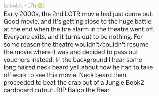 Text - baboles 17h1 Early 2000s, the 2nd LOTR movie had just come out Good movie, and it's getting close to the huge battle at the end when the fire alarm in the theatre went off. Everyone exits, and it turns out to be nothing