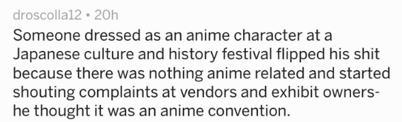 Text - droscolla12 20h Someone dressed as an anime character at a Japanese culture and history festival flipped his shit because there was nothing anime related and started shouting complaints at vendors and exhibit owners- he thought it was an anime convention.